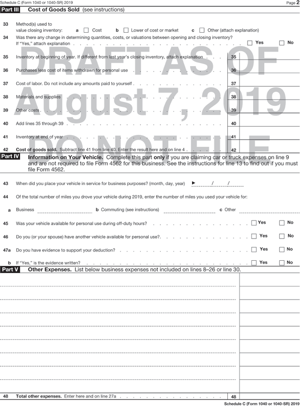 "Continuation of form 1040 shows Profit or Loss from Business. Part III – Cost of Goods sold shows to be filled-in fields for the following: The options for the lines 33 and 34 are preceded by a tick box each. Method(s) used to Value closing inventory: a. Cost, b. Lower of cost or market, and c. Other (attach explanation). Was there any change in determining quantities, costs, or valuations between opening and closing inventory? If ""Yes"" attach explanation Yes; No. Inventory at beginning of year. If different from last year's closing inventory, attach explanation. Purchases less cost of items withdrawn for personal use. Cost of labor. Do not include any amounts paid to yourself. Materials and supplies. Other costs. Add lines 35 through 39. Inventory at end of year. Cost of goods sold. Subtract line 41 from line 40. Enter the result here and on line 4. Sixth section, Part IV – Information on Your Vehicle shows to be filled-in fields for the following: Complete this part only if you are claiming car or truck expenses on line 9 and are not required to file form 4562 for this business. See the instructions for line 13 to find out if you must file form 4562. When did you place your vehicle in service for business purposes? (month, day, year). Of the total number of miles you drove your vehicle during 2016, enter the number of miles you used your vehicle for: a. Business, b. Commuting (see instructions), c. Other. The options for the lines from 45 to 47 are preceded by a tick box each. Was your vehicle available for personal use during off-duty hours? Do you (or your spouse) have another vehicle available for personal use? 47a. Do you have evidence to support your deduction? If ""Yes"" is the evidence written? Seventh section, Part V – Other Expenses shows to be filled-in fields for the following: List below business expenses not included on lines 8-26 or line 30. Total other expenses. Enter here and on line 27a. A watermark on the form reads, ""DRAFT AS OF August 7, 2019 DO NOT FILE."""