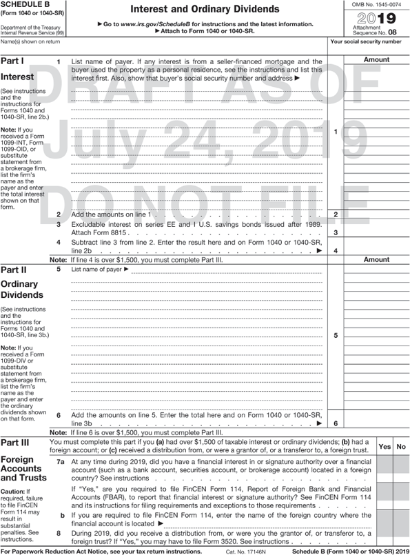 "Form 1040A or 1040 shows Interest and Ordinary Dividends. The form is divided into four sections. The header from left to right shows the following: SCHEDULE B (Form 1040A or 1040). Department of the Treasury, Internal revenue service (99); Interest and ordinary dividends, Attach to Form 1040A or 1040, Information about Schedule B and its instructions is at www.irs.gov/scheduleb; and OMB No. 1545-0074, 2016 Attachment sequence No. 08, Name(s) shown on return and your social security number. The second section, part I interestshows the following instructions: (See instructions on back and the instructions for Form 1040A, or Form 1040, line 8a.) Note: If you received a Form 1099-INT, Form 1099-OID, or substitute statement from a brokerage firm, list the firm's name as the payer and enter the total interest shown on that form. The instructions are followed by to be filled-in fields for the subsequent: List name of payer. If any interest is from a seller-financed mortgage and the buyer used the property as a personal residence, see instructions on back and list this interest first. Also, show that buyer's social security number and address. Add the amounts on line 1. Excludable interest on series EE and 1 U.S. savings bonds issued after 1989. Attach Form 8815. Subtract line 3 from line 2. Enter the result here and on Form 1040A, or Form 1040, line 8a. To be filled-in fields for Amount exists against the part I. The third section, part II ordinary dividends shows the following instructions: (See instructions on back and the instructions for Form 1040A, or Form 1040, line 9a). Note: If you received a Form 1099-DIV or substitute statement from a brokerage firm, list the firm's name as the payer and enter the ordinary dividends shown on that form. The instructions are followed by to be filled-in fields for the subsequent: List name of payer Add the amounts on line 5. Enter the total here and on Form 1040A, or Form 1040, line 9a. note: If line 6 is over $1,500, you must complete part III. To be filled-in fields for Amount exists against the part II. The fourth section, part III foreign accounts and trusts shows the following instruction: (See instruction on back.). You must complete this part if you (a) had over $1,500 of taxable interest or ordinary dividends: (b) had a foreign account; or (c) received a distribution from, or were a grantor of, or a transferor to, a foreign trust. 7a. At any time during 2016, did you have a financial interest in or signature authority over a financial account (such as a bank account. securities account, or brokerage account) located in a foreign country? See instructions. If ""Yes,"" are you required to file FinCEN Form 114, Report of Foreign Bank and Financial Accounts (FBAR), to report that financial interest or signature authority? See FinCEN Form 114 and its instructions for filing requirements and exceptions to those requirements. b. If you are required to file FinCEN Form 114, enter the name of the foreign country where the financial account is located. 8. During 2016, did you receive a distribution from, or were you the grantor of, or transferor to, a foreign trust? If ""Yes"" you may have to file Form 3520. See instructions on back. To be filled-in fields for Yes and No exists against the part III. A foot note below the form reads, ""For Paperwork Reduction Act Notice, see your tax return instructions. Cat. No. 17146N Schedule B (Form 1040A or 1040) 2016"" A watermark on the form reads, ""DRAFT AS OF July 24, 2019 DO NOT FILE."""