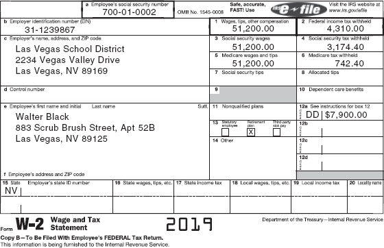 A W-2 form shows details of Walter Black's earnings and income tax withholdings for 2019. The form is divided into two Panels. The first panel contains a to f sections. It shows filled-in fields for the following: a. employee's social security number: 700-01-0002 (highlighted), b. employer identification number (EIN): 31-1239867, c. employer's name, address, and ZIP code: information about Las Vegas School District, e. employee's first name, initial, and last name, and f. employee's address and ZIP code. To be filled-in field in this panel is d. control number. The second panel contains 1 to 20 sections. It shows filled-in fields for 1. Wages, tips, other compensation: 51,200.00 (highlighted), 2. Federal income tax withheld: 4,310.00 (highlighted), 3. Social security wages: 51,200.00, 4. Social security tax withheld: 3,147.40, 5. Medicare wages and tips: 51,200.00, 6. Medicare tax withheld: 742.40, 12a. See instructions for box 12: DD, 7,900.00, 13. Retirement plan ticked, and 15. State: NV, employee's state ID number. To be filled-in fields for this panel are: 7. Social security tips, 8. Allocated tips, 9, 10. Dependent care benefits, 11. Nonqualified plans, 12 b, 12 c, 12 d, 14. Other, 16. State wages, tips, etc., 15. State income tax, 18. Local wages, tips, etc., 19. Local income tax, and 20. Locality name. A foot note below the form reads, Form W-2 Wage and Tax Statement Copy B-To Be Filed With Employee's FEDERAL Tax Return. This information is being furnished to the Internal Revenue Service. 2019. Department of the Treasury-Internal Revenue Service.