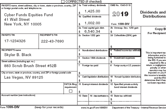 An image shows the form 1099- DIV. The form is divided into two parts. The first part shows the following filled-in fields: Payer's name, street address, city or town, state or province, country, ZIP, or foreign postal code, telephone no, and information about Cyber Funds Equities Fund; Payer's federal identification number: 17-1234326; Recipient's identification number: 222-43-7690; Recipient's name; street address (including apt. no); city or town, state or province, country, and ZIP or foreign postal code. To be filled-in fields for this part are FATCA filling requirement (tick box), and account number (see instructions). The part two shows the filled-in fields for 1a. Total ordinary dividends $1,425.00, 1b. Qualified dividends $ 1,002.00, and 2a Total capital gain distr., $ 6,540.34. To be filled-in fields are as follows: 2b Unrecap. Sec. 1250 gain, 2c. Section 1202 gain, 2d. Collectibles (28%) gain, 3. Nondividend distributions, 4. Federal income tax withheld, 5. Investment expenses, 6. Foreign tax paid, 7. Foreign country or U.S. possession, 8. Cash liquidation distributions, 9. Non cash liquidation distributions, 10. Exempt-interest dividends, 11. Specified private activity bond interest dividends, 12. State, 13. State identification no., and 14. State tax withheld. A note on the side of the form reads, Dividends and distributions, Copy B, For Recipient: This is important tax information and is being furnished to the Internal Revenue Service. If you are required to file a return, a negligence penalty or other sanction may be imposed on you if this income is taxable and the IRS determines that it has not been reported. A foot note below the form reads, Form 1099-DIV; (keep for your records); www.irs.gov/Form1099DIV; Department of the Treasury - Internal Revenue Service.