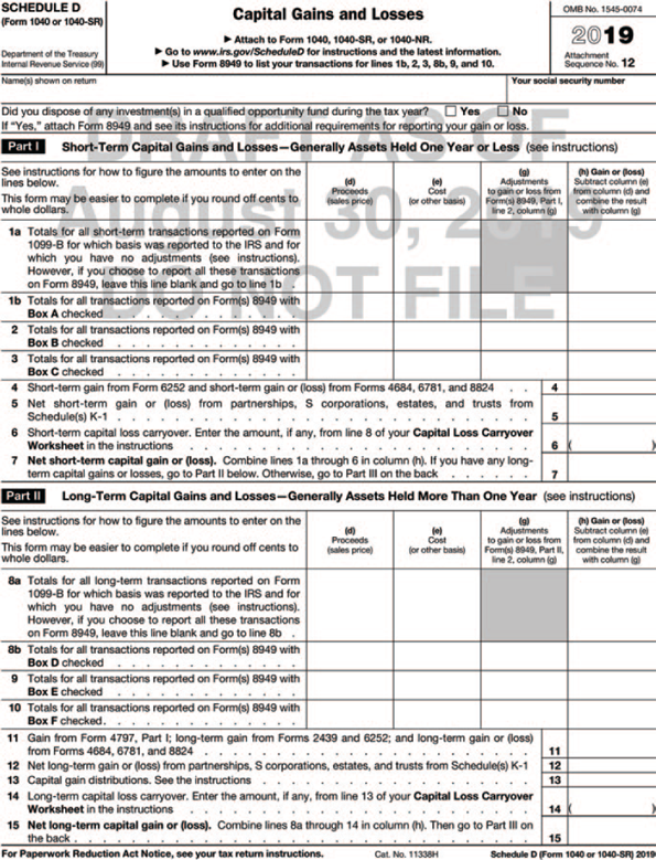 "Form 1040 shows Capital Gains and Losses. The form is divided into four sections. The header from left to right shows the following information: SCHEDULE D (Form 1040 or 1040-SR) Department of the Treasury Internal Revenue Service (99), Capital Gains and Losses, Attach to Form 1040, 1040-SR, or 1040-NR, Information about Schedule D and its separate instructions is at www.irs.gov/scheduleD, Use Form 8949 to list your transactions for lines 1b, 2, 3, 8b, 9, and 10. Name(s) shown on return and your social security number. The second section, Part I-Short-Term Capital Gains and Losses—Generally Assets Held One Year or Less, shows a table followed by to be filled-in fields: (See instructions for how to figure the amounts to enter on the lines below. This form may be easier to complete if you round off cents to whole dollars.) The column headers of the table are: (d) Proceeds (sales price) Column 2. (e) Cost (or other basis), (g) Adjustments to gain or loss from Form(s) 8949, Part I, line 2, column (g), and (h) Gain or (loss) Subtract column (e) from column (d) and combine the result with column (g). The row headers are as follows: 1a. Totals for all short-term transactions reported on Form 1099-B for which basis was reported to the IRS and for which you have no adjustments (see instructions). However, if you choose to report all these transactions on Form 8949, leave this line blank and go to line 1b. 1b. Totals for all transactions reported on Form(s) 8949 with Box A checked. 2. Totals for all transactions reported on Form(s) 8949 with Box B checked 3. Totals for all transactions reported on Form(s) 8949 with Box C checked The table is followed by to be filled-in fields for the subsequent: 4. Short-term gain from Form 6252 and short-term gain or (loss) from Forms 4684, 6781, and 8824 5. Net short-term gain or (loss) from partnerships, S corporations, estates, and trusts from Schedule(s) K-1 6. Short-term capital loss carryover. Enter the amount, if any, from line 8 of your Capital Loss Carryover Worksheet in the instructions 7. Net short-term capital gain or (loss). Combine lines 1a through 6 in column (h). If you have any long term capital gains or losses, go to Part II below. Otherwise, go to Part III on the back The third section, Part II-Long-Term Capital Gains and Losses—Generally Assets Held More Than One Year, shows a table followed by to be filled-in fields: (See instructions for how to figure the amounts to enter on the lines below. This form may be easier to complete if you round off cents to whole dollars.) The column headers of the table are as same as the column headers of the table in the part 1. The row headers are as follows: 8a. Totals for all long-term transactions reported on Form 1099-B for which basis was reported to the IRS and for which you have no adjustments (see instructions). However, if you choose to report all these transactions on Form 8949, leave this line blank and go to line 8b 8b. Totals for all transactions reported on Form(s) 8949 with Box D checked 9. Totals for all transactions reported on Form(s) 8949 with Box E checked 10. Totals for all transactions reported on Form(s) 8949 with Box F checked 11. Gain from Form 4797, Part I; long-term gain from Forms 2439 and 6252; and long-term gain or (loss) from Forms 4684, 6781, and 8824 12. Net long-term gain or (loss) from partnerships, S corporations, estates, and trusts from Schedule(s) K-1 13. Capital gain distributions. See the instructions 14. Long-term capital loss carryover. Enter the amount, if any, from line 13 of your Capital Loss Carryover Worksheet in the instructions 15. Net long-term capital gain or (loss). Combine lines 8a through 14 in column (h). Then go to Part III on the back A foot note below the form reads, ""For Paperwork Reduction Act Notice, see your tax return instructions. Cat. No. 11338H, Schedule C (Form 1040 or 1040-SR) 2019."""