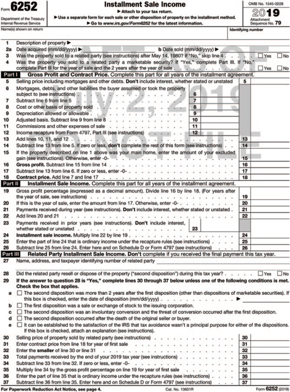 "Form 6252: Installment sale Income. The form is divided into four sections. The header from left to right shows the following information: Form 6252, Department of the Treasury, Internal Revenue Service, Installment sale Income, Attach to your tax return, Use a separate form for each sale or other disposition of property on the installment method, Information about Form 6252 and its instructions is at www.irs.gov/form6252, OMB No. 1545-0228, 2019, Attachment Sequence No. 79, The text below the header shows filled-in and to be filled-in fields for the following, Name(s) shown on return: Howard Scripp, Identifying number. 1. Description of property: Land 2. a. Date acquired (mm/dd/yyyy) b. Date sold (mm/dd/yyyy) 3. Was the property sold to a related party (see instructions) after May 14, 1980? If ""No,"" skip line 4 (each option is preceded by a tick box)Yes; (tick box checked)No 4. Was the property you sold to a related party a marketable security? If ""Yes,"" complete Part III. If ""No,"" complete Part III for the year of sale and the 2 years after the year of sale (each option is preceded by a tick box)Yes; No The second section, Part I-Gross Profit and Contract Price, shows filled-in and to be filled-in fields (lines 11, 12 and 15) for the following: Complete this part for the year of sale only 5. Selling price including mortgages and other debts. Don't include interest, whether stated or unstated: 50,000 6. Mortgages, debts, and other liabilities the buyer assumed or took the property subject to (see instructions): 0 7. Subtract line 6 from line 5:50,000 8. Cost or other basis of property sold: 20,000 9. Depreciation allowed or allowable: 0 10. Adjusted basis. Subtract line 9 from line 8: 20,000 11. Commissions and other expenses of sale 12. Income recapture from Form 4797, Part III (see instructions) 13. Add lines 10, 11, and 12: 20,000 14. Subtract line 13 from line 5. If zero or less, don't complete the rest of this form (see instructions): 30,000 15. If the property described on line 1 above was your main home, enter the amount of your excluded gain (see instructions). Otherwise, enter -0- 16. Gross profit. Subtract line 15 from line 14: 30,000 17. Subtract line 13 from line 6. If zero or less, enter -0-:0 18. Contract price. Add line 7 and line 17: 50,000 The third section, Part II- Installment Sale Income, shows filled-in and to be filled-in fields (lines 23 and 25) for the following: Complete this part for the year of sale and any year you receive a payment or have certain debts you must treat as a payment on installment obligations. 19. Gross profit percentage (expressed as a decimal amount). Divide line 16 by line 18. For years after the year of sale, see instructions: .60 20. If this is the year of sale, enter the amount from line 17. Otherwise, enter -0-: 0 21. Payments received during year (see instructions). Don't include interest, whether stated or unstated: 10,000 22. Add lines 20 and 21: 10,000 23. Payments received in prior years (see instructions). Don't include interest, whether stated or unstated 24. Installment sale income. Multiply line 22 by line 19: 24,000 25. Enter the part of line 24 that is ordinary income under the recapture rules (see instructions) 26. Subtract line 25 from line 24. Enter here and on Schedule D or Form 4797 (see instructions): 6,000 The fourth section, Part III- Related Party Installment Sale Income, shows to be filled-in fields for the following: Don't complete if you received the final payment this tax year. 27. Name, address, and taxpayer identifying number of related party 28. Did the related party resell or dispose of the property (""second disposition"") during this tax year? (each option is preceded by a tick box)Yes; No 29. If the answer to question 28 is ""Yes,"" complete lines 30 through 37 below unless one of the following conditions is met. Check the box that applies. (each option is preceded by a tick box) a. The second disposition was more than 2 years after the first disposition (other than dispositions of marketable securities). If this box is checked, enter the date of disposition (mm/dd/yyyy) An arrow from the line points to a [Blank write-on line]. b. The first disposition was a sale or exchange of stock to the issuing corporation. c. The second disposition was an involuntary conversion and the threat of conversion occurred after the first disposition. d. The second disposition occurred after the death of the original seller or buyer. e. It can be established to the satisfaction of the IRS that tax avoidance wasn't a principal purpose for either of the dispositions. If this box is checked, attach an explanation (see instructions). 30. Selling price of property sold by related party (see instructions) 31. Enter contract price from line 18 for year of first sale 32. Enter the smaller of line 30 or line 31 33. Total payments received by the end of your 2019 tax year (see instructions) 34. Subtract line 33 from line 32. If zero or less, enter -0- 35. Multiply line 34 by the gross profit percentage on line 19 for year of first sale 36. Enter the part of line 35 that is ordinary income under the recapture rules (see instructions) 37. Subtract line 36 from line 35. Enter here and on Schedule D or Form 4797 (see instructions) A foot note below the form reads, ""For Paperwork Reduction Act Notice, see page 4. Cat. No. 13601R, Form 6252 (2019)"" A watermark on the form reads, ""DRAFT AS OF June 14, 2019 DO NOT FILE."""
