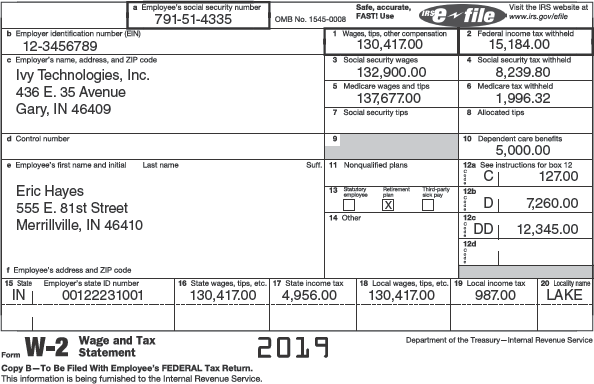 """A W-2 form is divided into two panels. The first panel contains a to f sections and they are as follows: a. employee's social security number (highlighted): 791-51-4335, b. employer identification number (EIN): 12-3456789, c. employer's name, address, and ZIP code: Ivy Technologies, Inc. 436 E. 35 Avenue, Gary, I N 46409, d. control number, e. employees' first name, initial, and last name, and f. employees' address and ZIP code. The second panel contains 1 to 20 sections and they are as follows: 1. Wages, tips, other compensation (highlighted): 130,417.00, 2. Federal income tax withheld (highlighted): 15,184.00, 3. Social security wages: 132,900.00, 4. Social security tax withheld: 8,239.80, 5. Medicare wages and tips: 137,677.00, and 6. Medicare tax withheld: 1,996.32, 7. Social security tips, 8. Allocated tips, 9, 10. Department care benefits: 5,000.00, 11. Nonqualified plans, 12a. See instruction for box 12: C, 127, 12 b: D, 7,260, 12 c: DD, 12,345.00. 12 d: Blank, 13. (Each option is followed by a tick box) Statutory employee, Retirement plan, and Third-part sick pay (Retirement plan is checked), 14. other, 15. State, employee's state I D number: I N, 00122231001, 16. state wages, tips, etc.: 130,417.00, 17. state income tax: 4,956.00, 18. local wages, tips, etc.: 130,417.00, 19. local income tax: 987.00, and 20. locality name: LAKE. A foot note below the form reads, """"Form W-2 Wage and Tax Statement, Copy B—To Be Filed with Employee's FEDERAL Tax Return, this information is being furnished to the Internal Revenue Service, 2019, Department of the Treasury—Internal Revenue Service."""""""